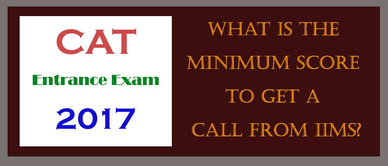 CAT 2017 Exam - What is the minimum score to get a call from IIMs